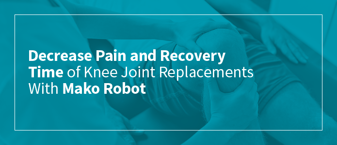 Decrease Pain and Recovery Time of Knee Joint Replacements With Mako Robot
